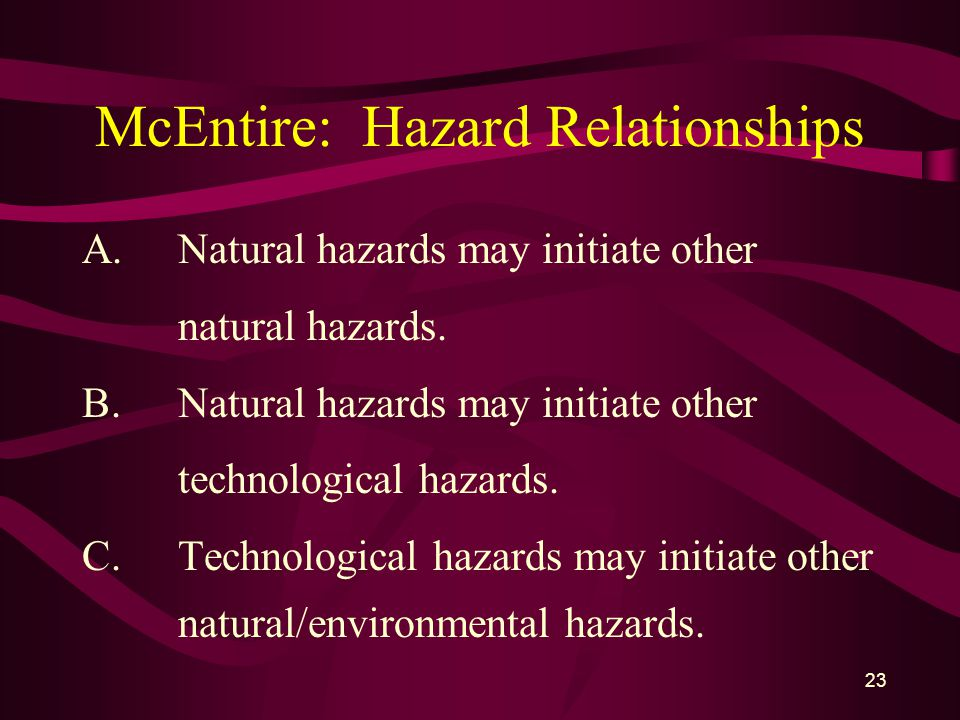 23 McEntire: Hazard Relationships A.Natural hazards may initiate other natural hazards.