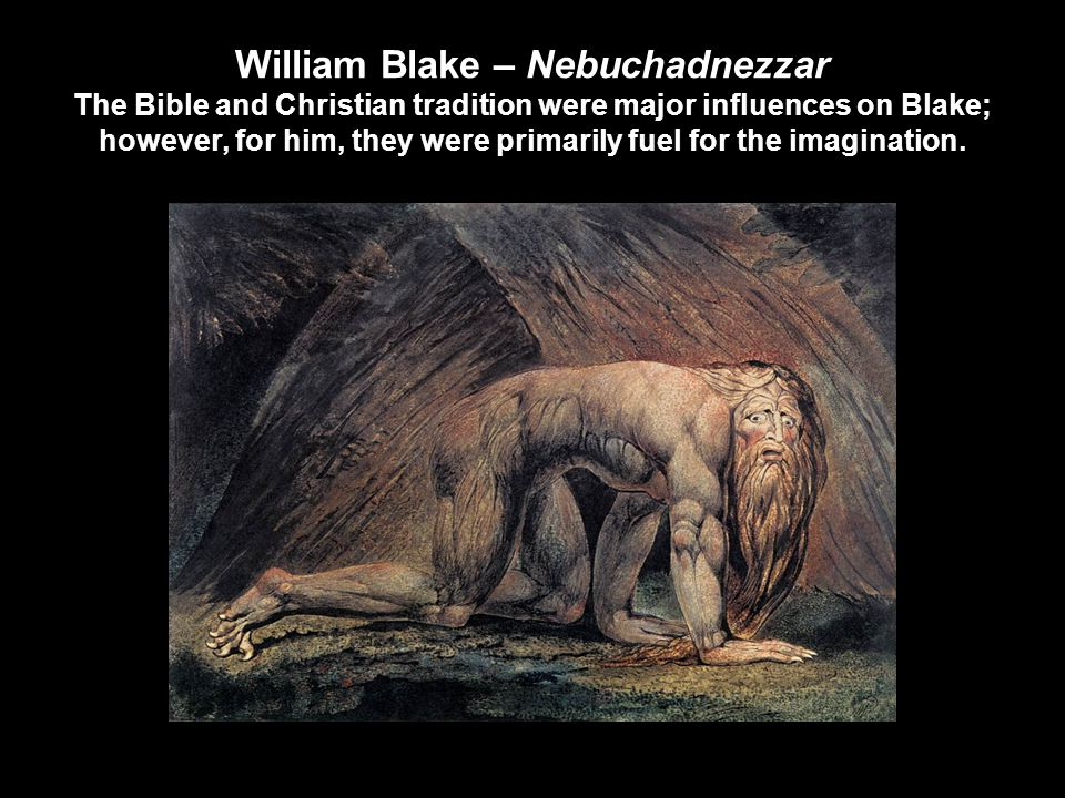 William Blake – Nebuchadnezzar The Bible and Christian tradition were major influences on Blake; however, for him, they were primarily fuel for the imagination.