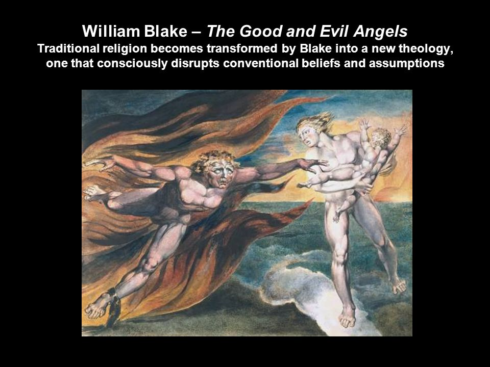 William Blake – The Good and Evil Angels Traditional religion becomes transformed by Blake into a new theology, one that consciously disrupts conventional beliefs and assumptions
