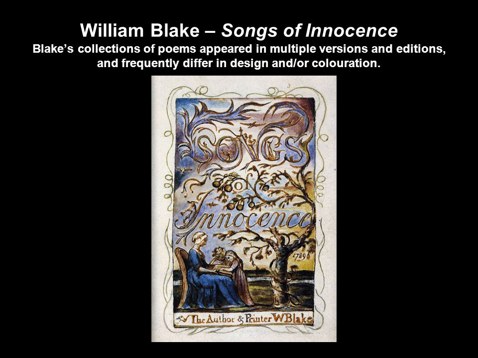William Blake – Songs of Innocence Blake's collections of poems appeared in multiple versions and editions, and frequently differ in design and/or colouration.