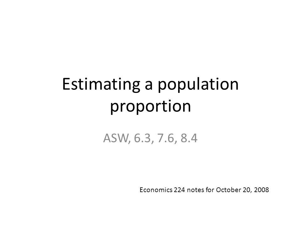 Estimating a population proportion ASW, 6.3, 7.6, 8.4 Economics 224 notes for October 20, 2008