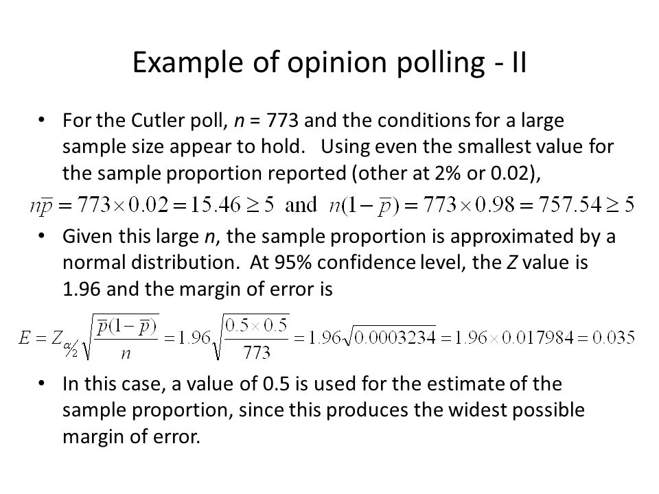 Example of opinion polling - II For the Cutler poll, n = 773 and the conditions for a large sample size appear to hold. Using even the smallest value