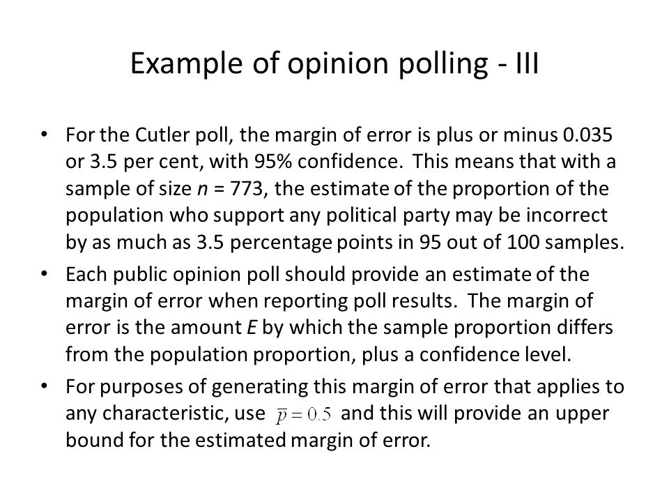 Example of opinion polling - III For the Cutler poll, the margin of error is plus or minus 0.035 or 3.5 per cent, with 95% confidence. This means that