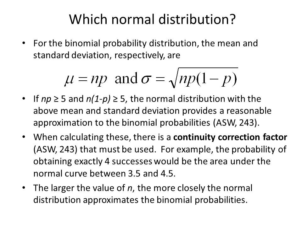 Which normal distribution? For the binomial probability distribution, the mean and standard deviation, respectively, are If np ≥ 5 and n(1-p) ≥ 5, the