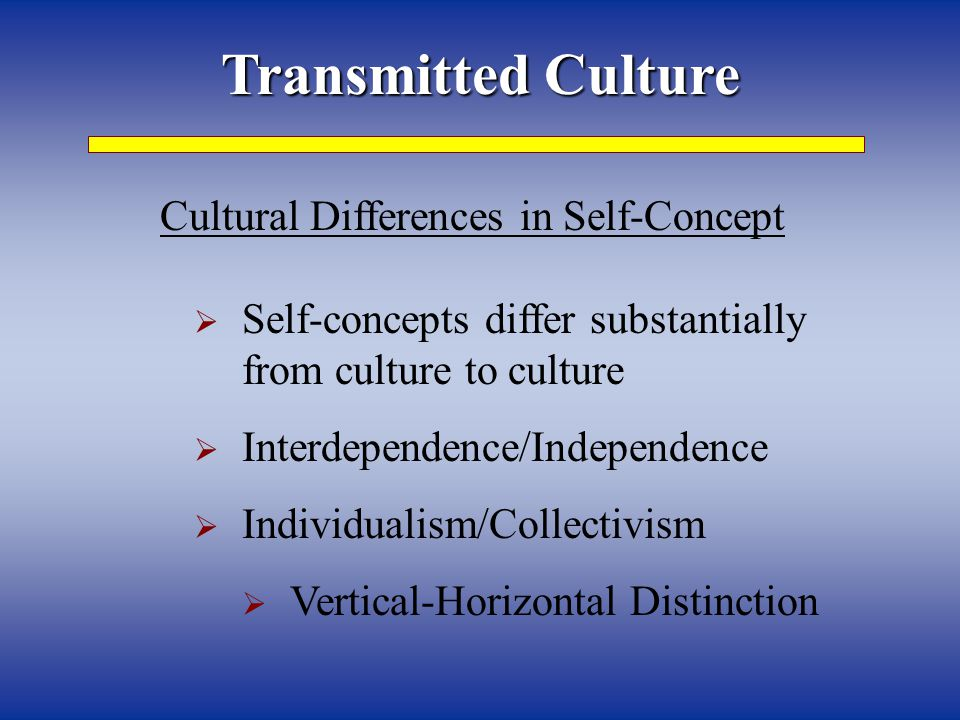 Transmitted Culture Cultural Differences in Self-Concept  Self-concepts differ substantially from culture to culture  Interdependence/Independence 