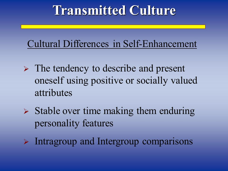 Transmitted Culture Cultural Differences in Self-Enhancement  The tendency to describe and present oneself using positive or socially valued attribut