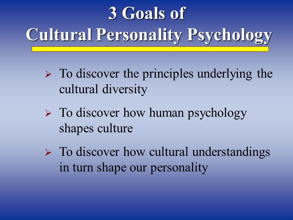 3 Goals of Cultural Personality Psychology Cultural Personality Psychology  To discover the principles underlying the cultural diversity  To discove