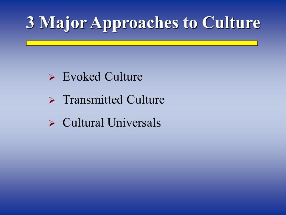 3 Major Approaches to Culture  Evoked Culture  Transmitted Culture  Cultural Universals