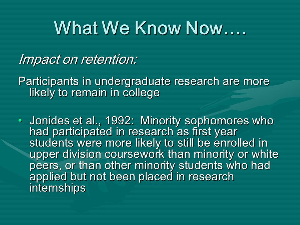 Impact on retention: Participants in undergraduate research are more likely to remain in college Jonides et al., 1992: Minority sophomores who had participated in research as first year students were more likely to still be enrolled in upper division coursework than minority or white peers, or than other minority students who had applied but not been placed in research internshipsJonides et al., 1992: Minority sophomores who had participated in research as first year students were more likely to still be enrolled in upper division coursework than minority or white peers, or than other minority students who had applied but not been placed in research internships What We Know Now….
