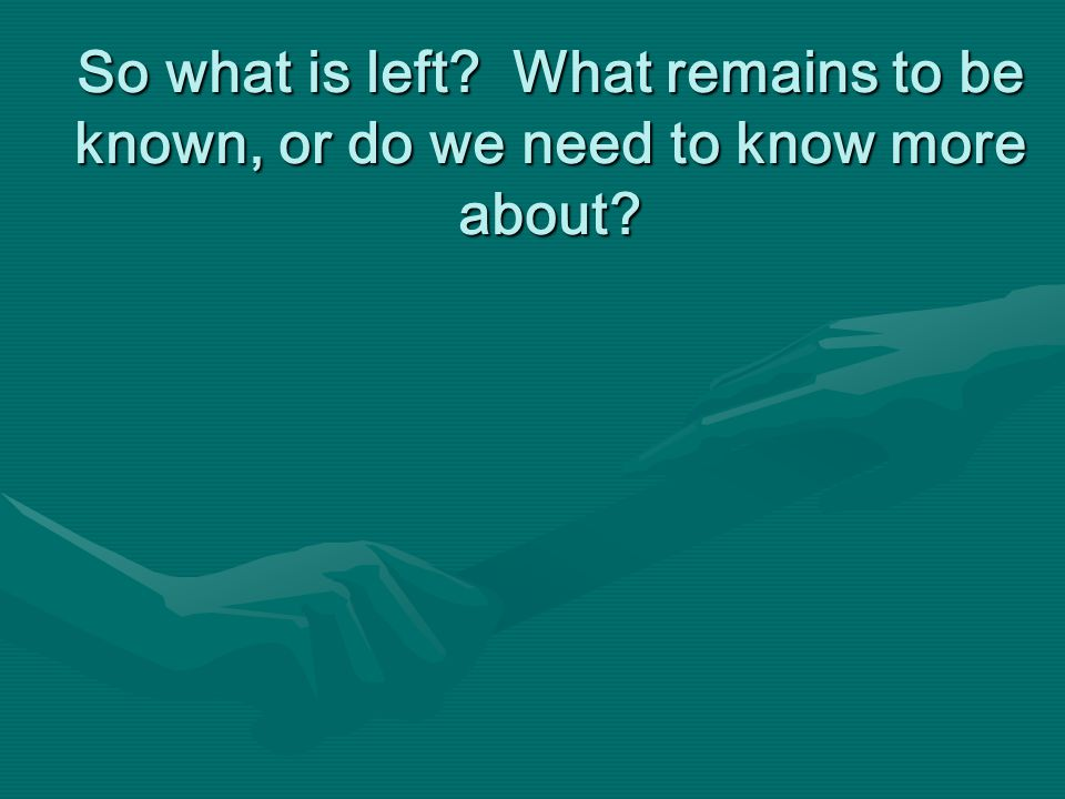 So what is left? What remains to be known, or do we need to know more about?