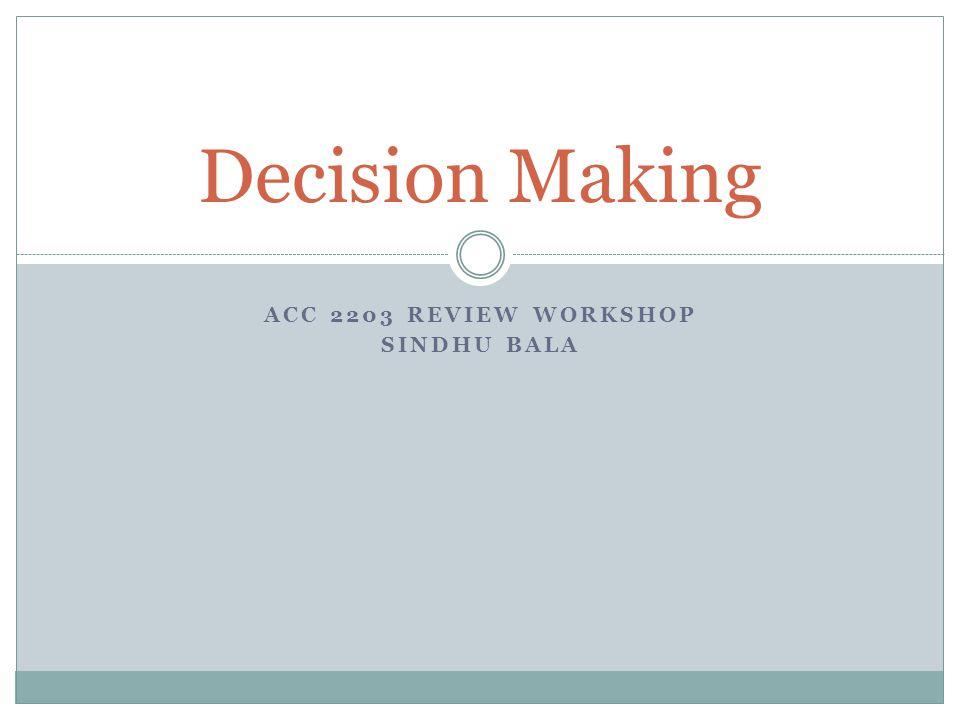 ACC 2203 REVIEW WORKSHOP SINDHU BALA Decision Making