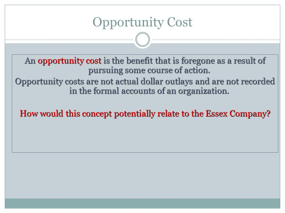 Opportunity Cost An opportunity cost is the benefit that is foregone as a result of pursuing some course of action. Opportunity costs are not actual d