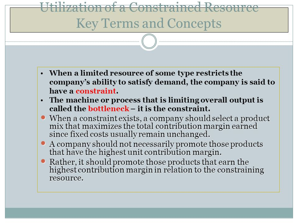 Utilization of a Constrained Resource Key Terms and Concepts When a limited resource of some type restricts the company's ability to satisfy demand, t