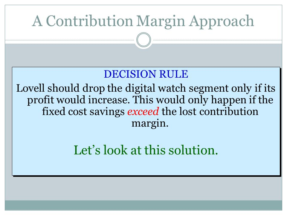 A Contribution Margin Approach DECISION RULE Lovell should drop the digital watch segment only if its profit would increase. This would only happen if