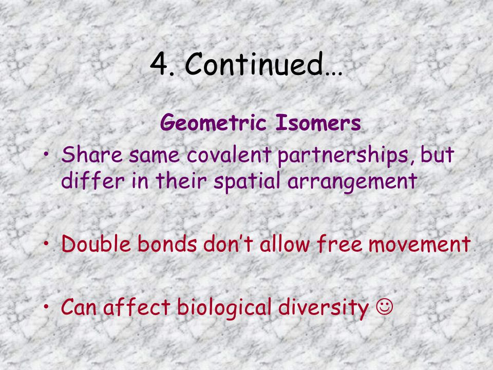 4. Continued… Geometric Isomers Share same covalent partnerships, but differ in their spatial arrangement Double bonds don't allow free movement Can a