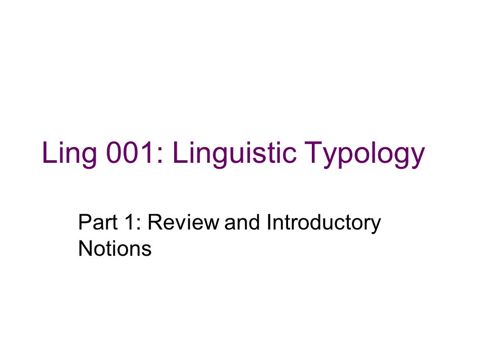 Ling 001: Linguistic Typology Part 1: Review and Introductory Notions