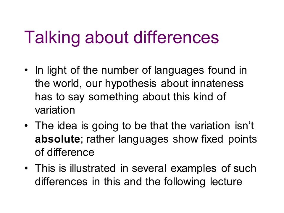 Talking about differences In light of the number of languages found in the world, our hypothesis about innateness has to say something about this kind of variation The idea is going to be that the variation isn't absolute; rather languages show fixed points of difference This is illustrated in several examples of such differences in this and the following lecture