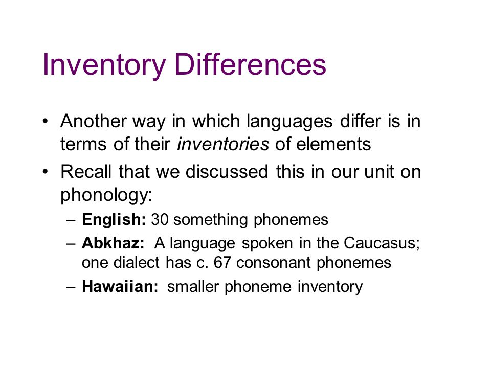 Inventory Differences Another way in which languages differ is in terms of their inventories of elements Recall that we discussed this in our unit on phonology: –English: 30 something phonemes –Abkhaz: A language spoken in the Caucasus; one dialect has c.