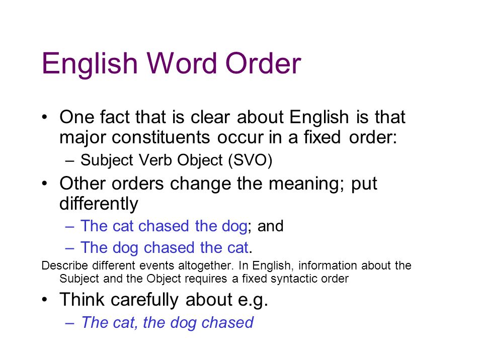 English Word Order One fact that is clear about English is that major constituents occur in a fixed order: –Subject Verb Object (SVO) Other orders change the meaning; put differently –The cat chased the dog; and –The dog chased the cat.