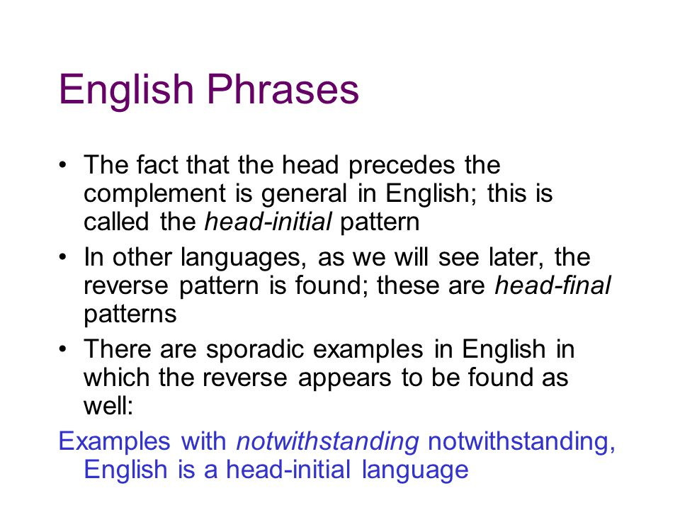 English Phrases The fact that the head precedes the complement is general in English; this is called the head-initial pattern In other languages, as we will see later, the reverse pattern is found; these are head-final patterns There are sporadic examples in English in which the reverse appears to be found as well: Examples with notwithstanding notwithstanding, English is a head-initial language
