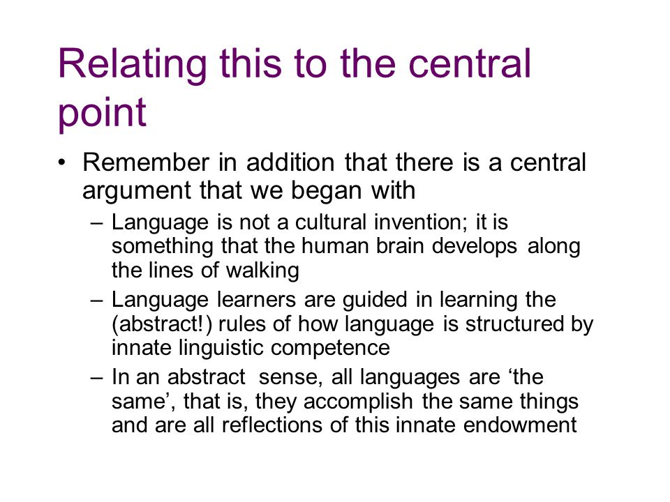 Relating this to the central point Remember in addition that there is a central argument that we began with –Language is not a cultural invention; it is something that the human brain develops along the lines of walking –Language learners are guided in learning the (abstract!) rules of how language is structured by innate linguistic competence –In an abstract sense, all languages are 'the same', that is, they accomplish the same things and are all reflections of this innate endowment