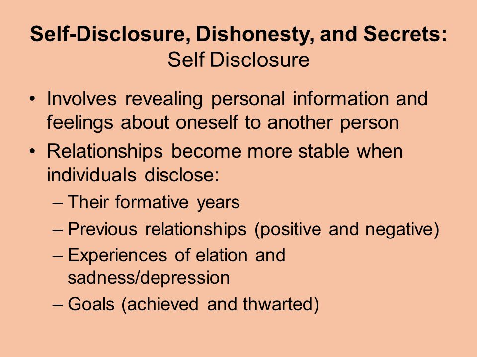 Self-Disclosure, Dishonesty, and Secrets: Self Disclosure Involves revealing personal information and feelings about oneself to another person Relationships become more stable when individuals disclose: –Their formative years –Previous relationships (positive and negative) –Experiences of elation and sadness/depression –Goals (achieved and thwarted)