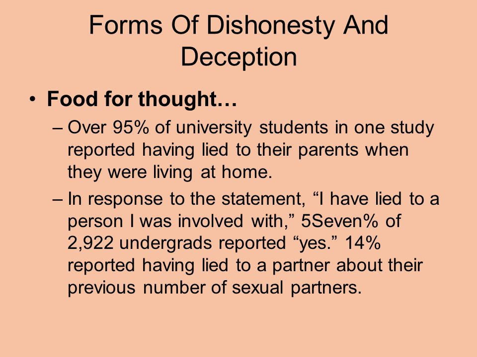 Forms Of Dishonesty And Deception Food for thought… –Over 95% of university students in one study reported having lied to their parents when they were living at home.