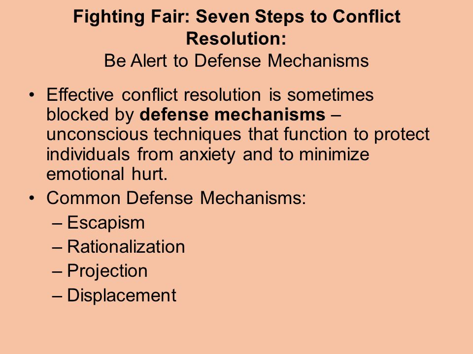 Fighting Fair: Seven Steps to Conflict Resolution: Be Alert to Defense Mechanisms Effective conflict resolution is sometimes blocked by defense mechanisms – unconscious techniques that function to protect individuals from anxiety and to minimize emotional hurt.