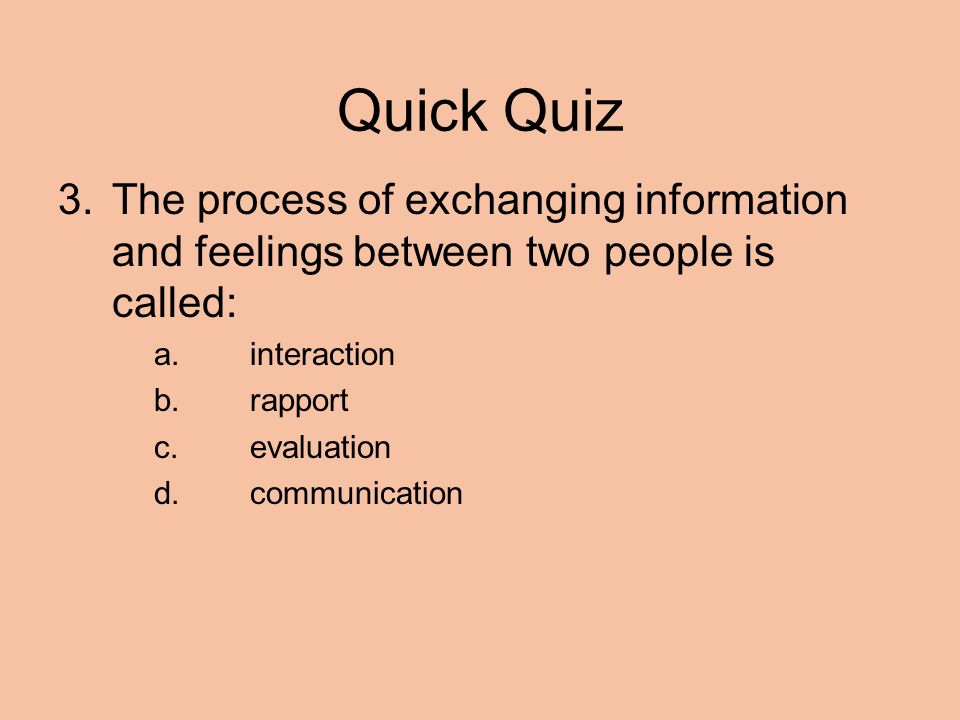 Quick Quiz 3.The process of exchanging information and feelings between two people is called: a.interaction b.rapport c.evaluation d.communication