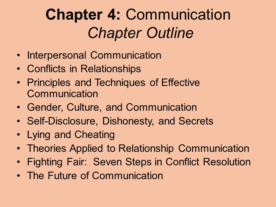 Chapter 4: Communication Chapter Outline Interpersonal Communication Conflicts in Relationships Principles and Techniques of Effective Communication Gender, Culture, and Communication Self-Disclosure, Dishonesty, and Secrets Lying and Cheating Theories Applied to Relationship Communication Fighting Fair: Seven Steps in Conflict Resolution The Future of Communication