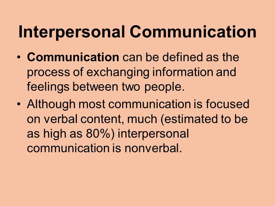 Interpersonal Communication Communication can be defined as the process of exchanging information and feelings between two people.