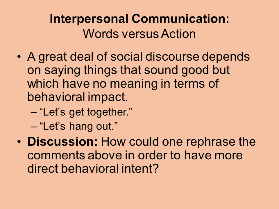 Interpersonal Communication: Words versus Action A great deal of social discourse depends on saying things that sound good but which have no meaning in terms of behavioral impact.