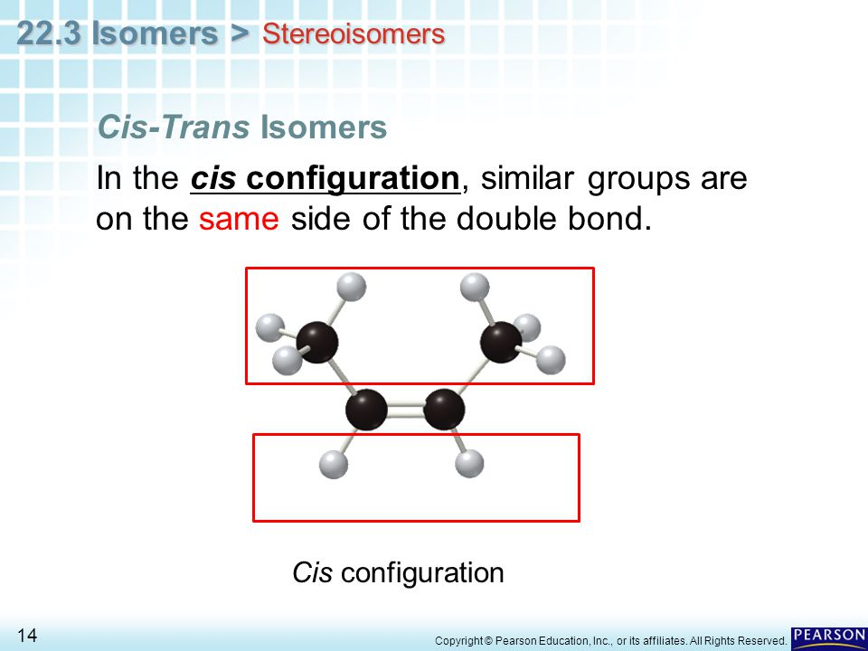 22.3 Isomers > 14 Copyright © Pearson Education, Inc., or its affiliates. All Rights Reserved. In the cis configuration, similar groups are on the sam