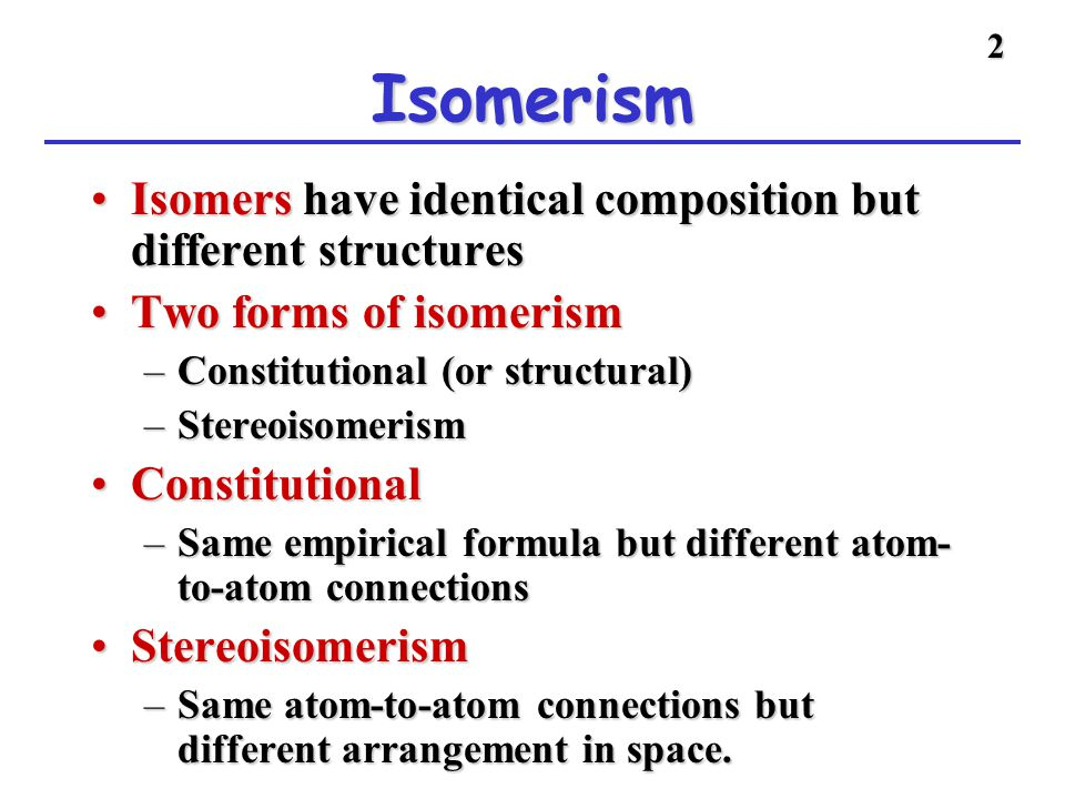 2 Isomerism Isomers have identical composition but different structuresIsomers have identical composition but different structures Two forms of isomer