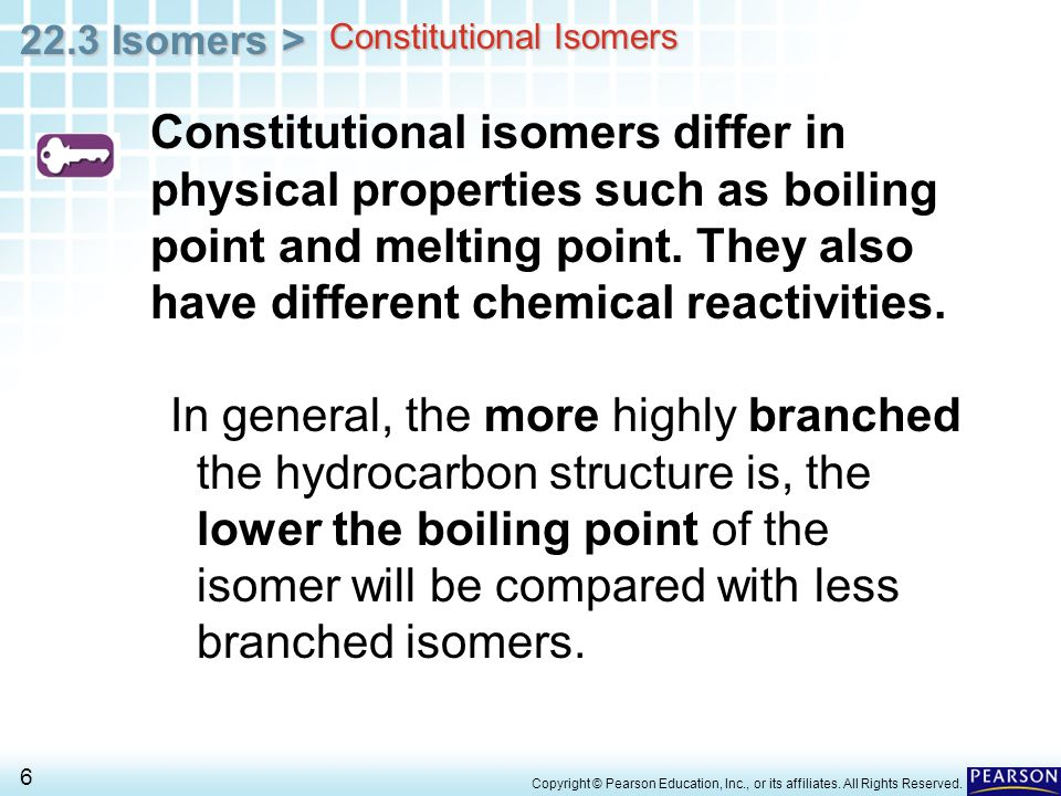 22.3 Isomers > 6 Copyright © Pearson Education, Inc., or its affiliates. All Rights Reserved. Constitutional isomers differ in physical properties suc