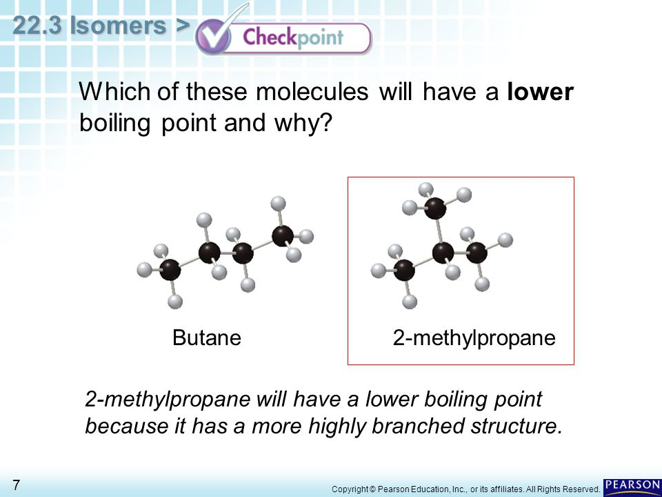22.3 Isomers > 7 Copyright © Pearson Education, Inc., or its affiliates. All Rights Reserved. Butane2-methylpropane Which of these molecules will have