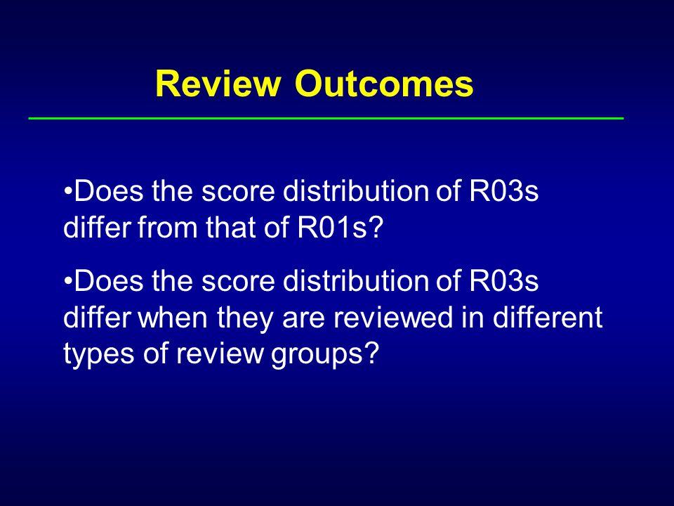 Review Outcomes Does the score distribution of R03s differ from that of R01s? Does the score distribution of R03s differ when they are reviewed in dif
