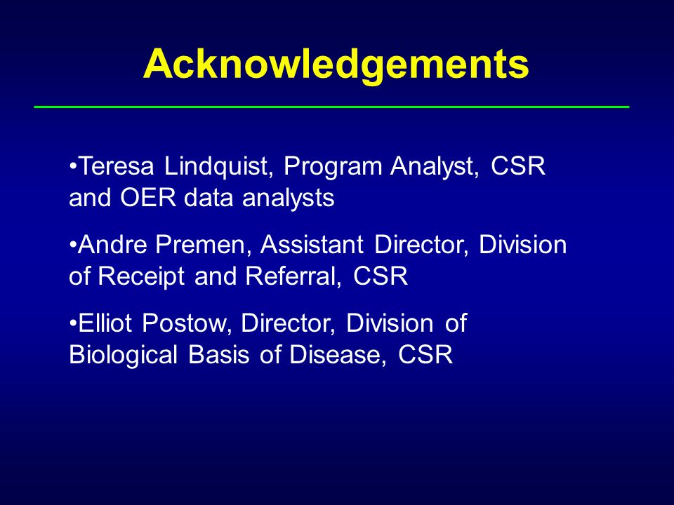 Acknowledgements Teresa Lindquist, Program Analyst, CSR and OER data analysts Andre Premen, Assistant Director, Division of Receipt and Referral, CSR