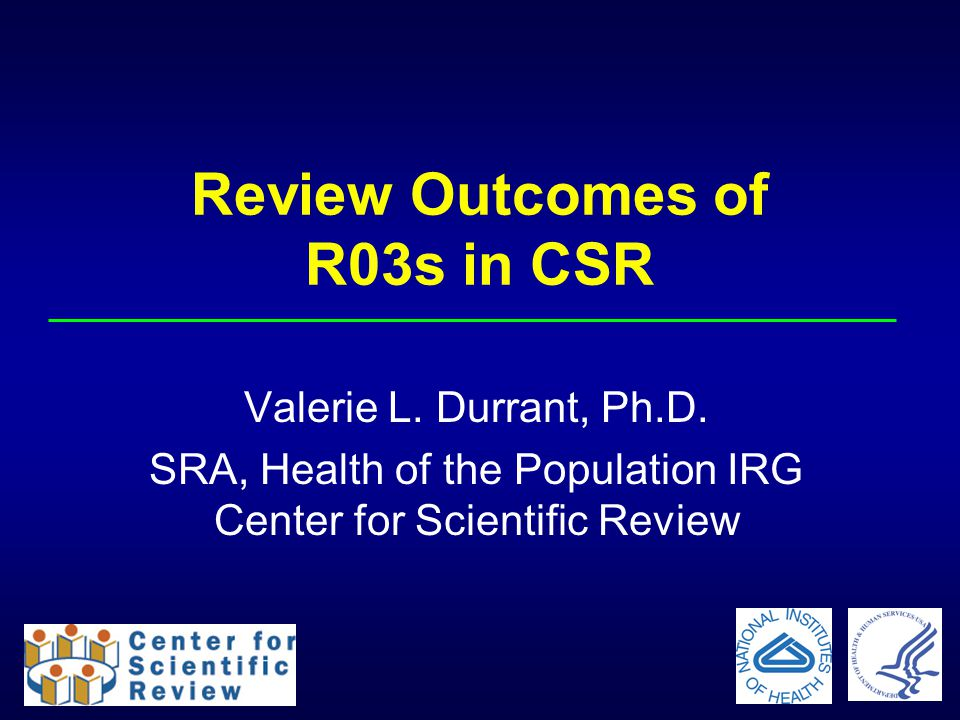 Review Outcomes of R03s in CSR Valerie L. Durrant, Ph.D. SRA, Health of the Population IRG Center for Scientific Review