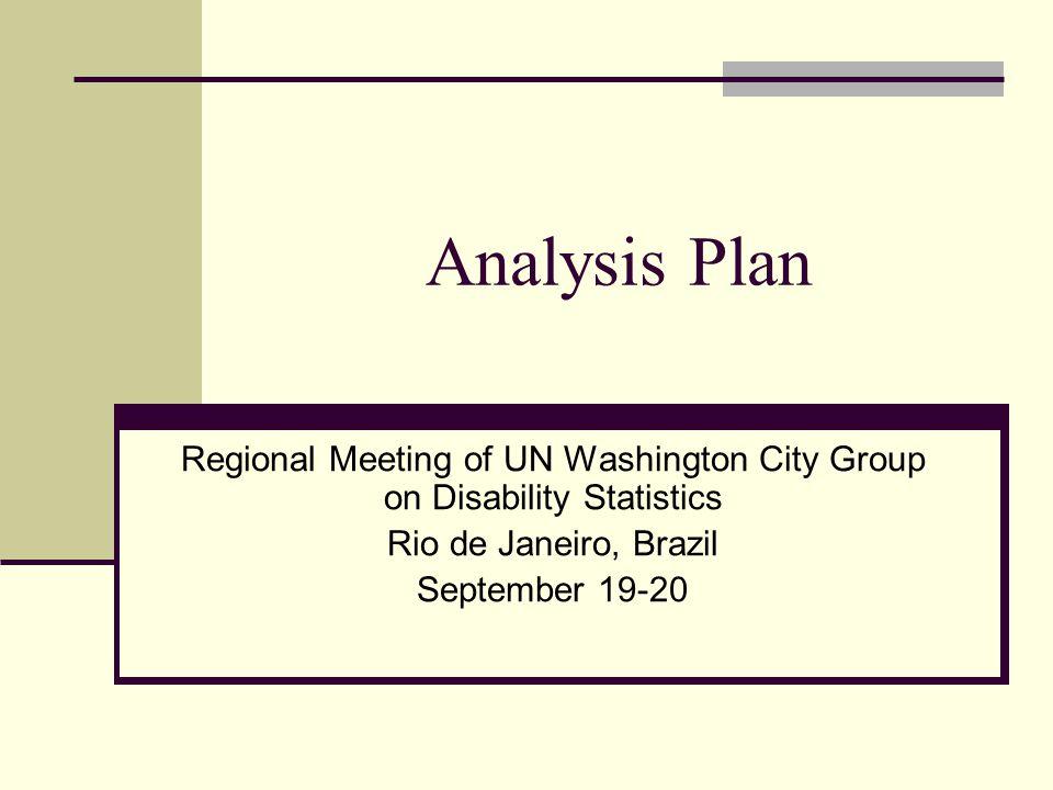 Analysis Plan Regional Meeting of UN Washington City Group on Disability Statistics Rio de Janeiro, Brazil September 19-20