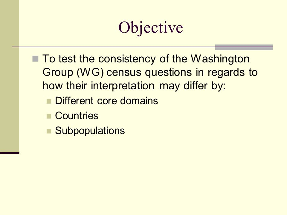 Objective To test the consistency of the Washington Group (WG) census questions in regards to how their interpretation may differ by: Different core domains Countries Subpopulations