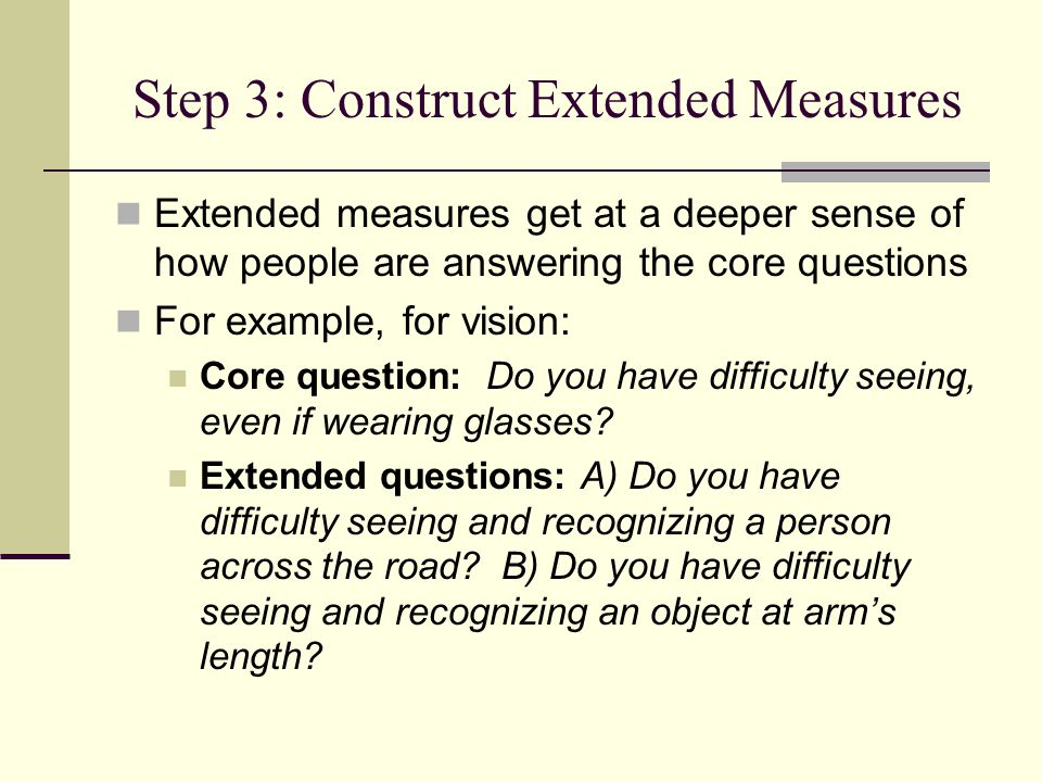 Step 3: Construct Extended Measures Extended measures get at a deeper sense of how people are answering the core questions For example, for vision: Core question: Do you have difficulty seeing, even if wearing glasses.