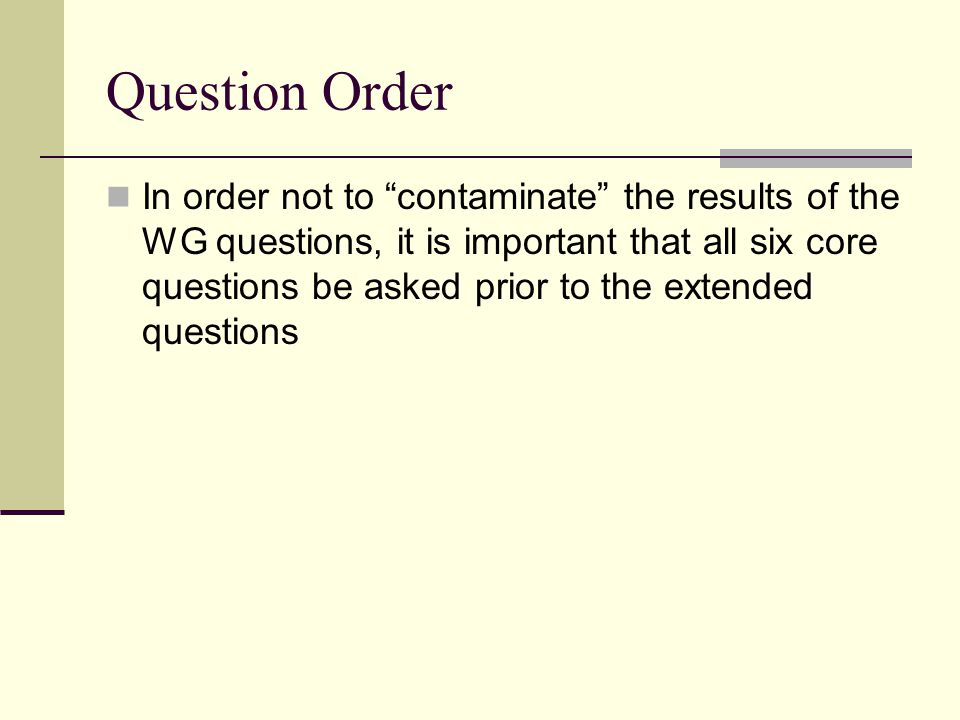 Question Order In order not to contaminate the results of the WG questions, it is important that all six core questions be asked prior to the extended questions