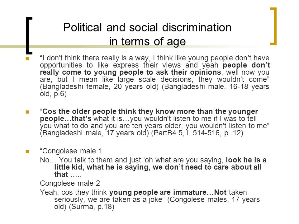 Political and social discrimination in terms of age I don't think there really is a way, I think like young people don't have opportunities to like express their views and yeah people don't really come to young people to ask their opinions, well now you are, but I mean like large scale decisions, they wouldn't come (Bangladeshi female, 20 years old) (Bangladeshi male, 16-18 years old, p.6) Cos the older people think they know more than the younger people…that's what it is…you wouldn t listen to me if I was to tell you what to do and you are ten years older, you wouldn t listen to me (Bangladeshi male, 17 years old) (PartB4.5, l.