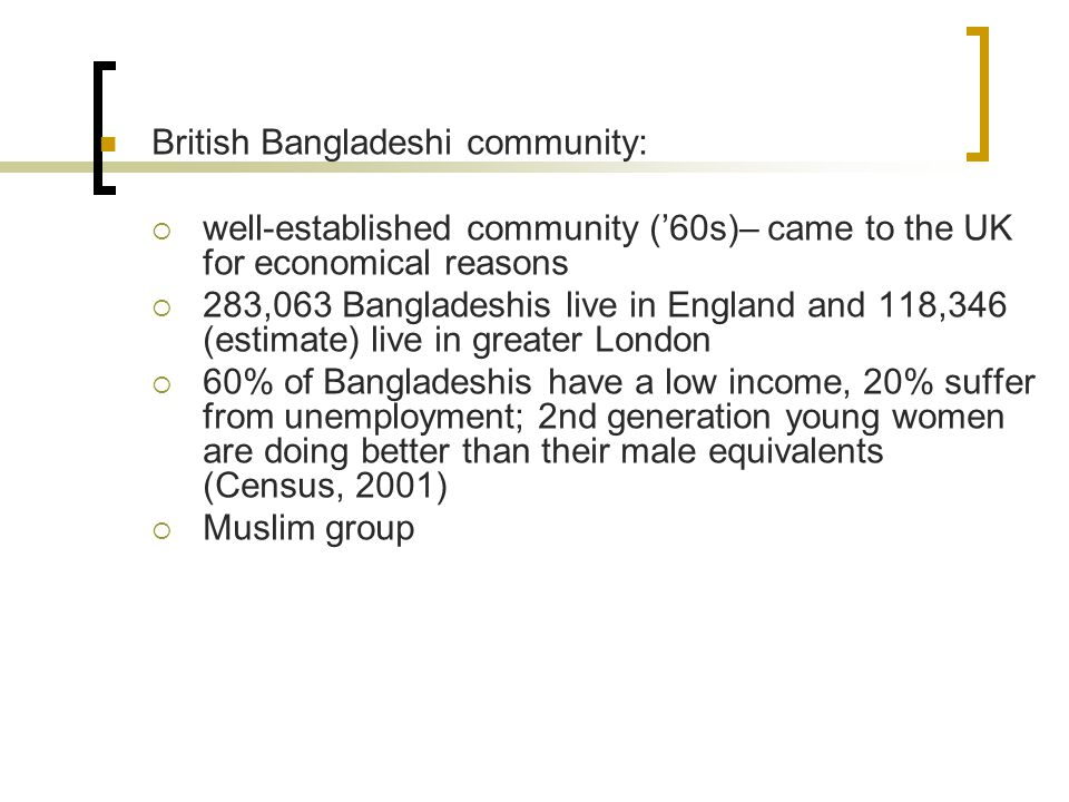 British Bangladeshi community:  well-established community ('60s)– came to the UK for economical reasons  283,063 Bangladeshis live in England and 118,346 (estimate) live in greater London  60% of Bangladeshis have a low income, 20% suffer from unemployment; 2nd generation young women are doing better than their male equivalents (Census, 2001)  Muslim group