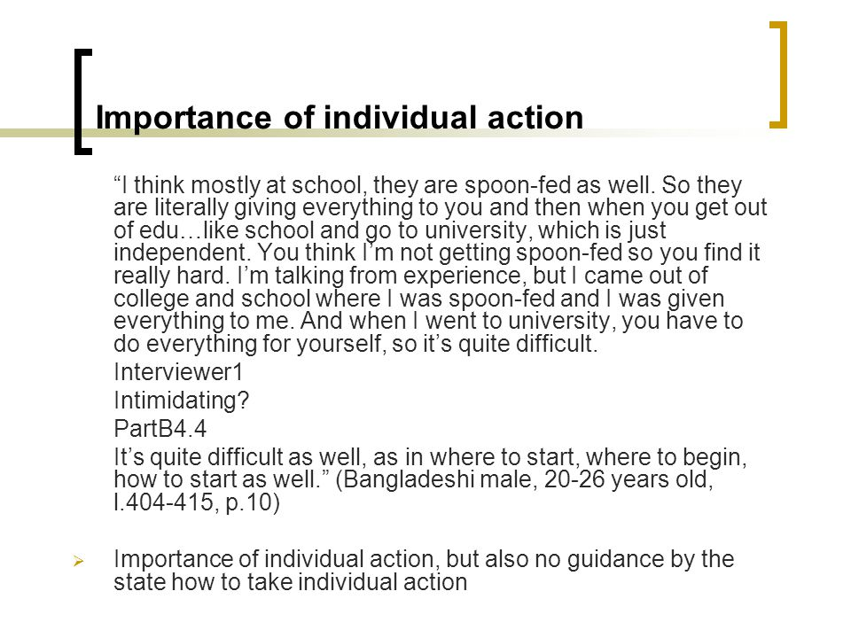 Importance of individual action I think mostly at school, they are spoon-fed as well.