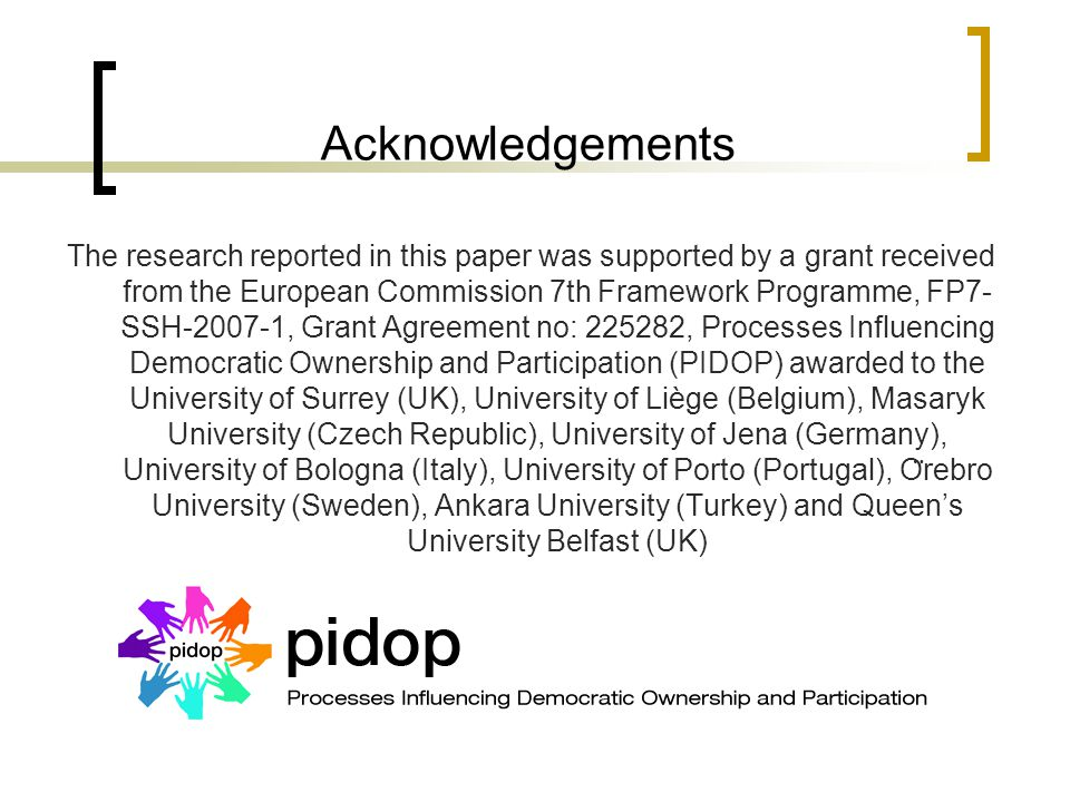 Acknowledgements The research reported in this paper was supported by a grant received from the European Commission 7th Framework Programme, FP7- SSH-2007-1, Grant Agreement no: 225282, Processes Influencing Democratic Ownership and Participation (PIDOP) awarded to the University of Surrey (UK), University of Liège (Belgium), Masaryk University (Czech Republic), University of Jena (Germany), University of Bologna (Italy), University of Porto (Portugal), O ̈ rebro University (Sweden), Ankara University (Turkey) and Queen's University Belfast (UK)