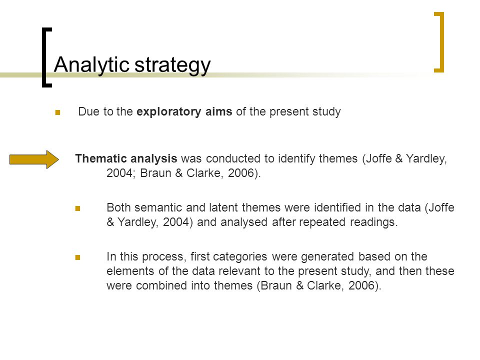 Analytic strategy Due to the exploratory aims of the present study Thematic analysis was conducted to identify themes (Joffe & Yardley, 2004; Braun & Clarke, 2006).