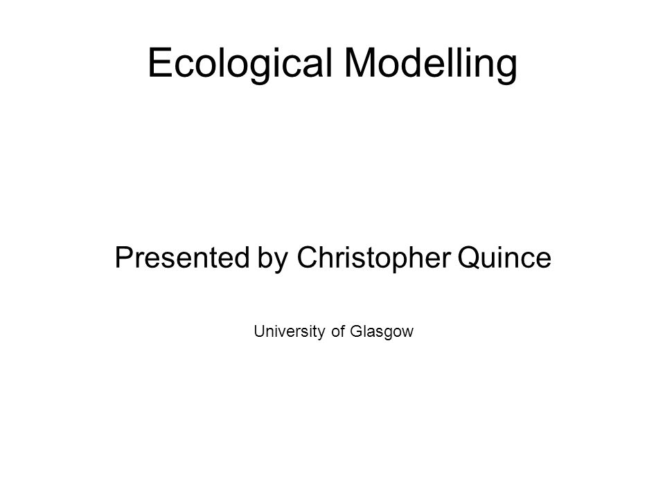 Ecological Modelling Presented by Christopher Quince University of Glasgow