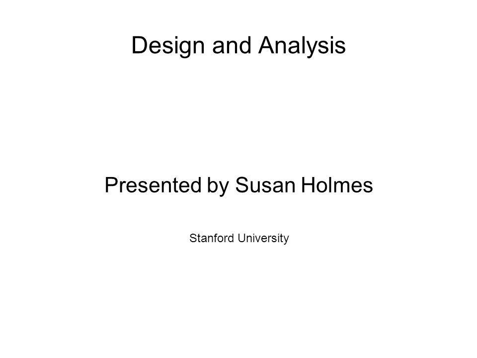 Design and Analysis Presented by Susan Holmes Stanford University
